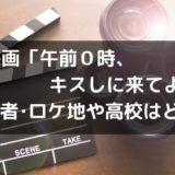 映画「午前0時、キスしに来てよ」出演キャストとロケ地や撮影した高校はどこ?