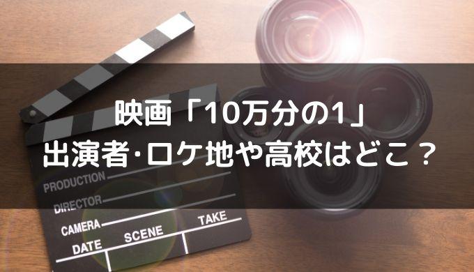 映画「10万分の1」の出演キャストまとめ!ロケ地や撮影した高校はどこ?