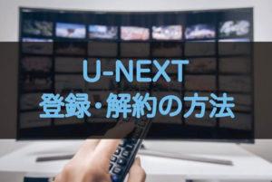 U-NEXTの簡単な登録・解約方法