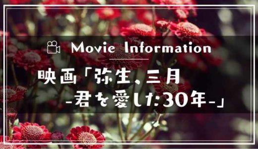 映画「弥生、三月-君を愛した30年-」のあらすじネタバレ!キャスト情報や予告動画と見どころも